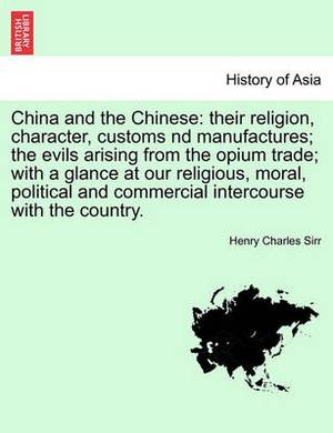 China and the Chinese: Their Religion, Character, Customs ND Manufactures; The Evils Arising from the Opium Trade; With a Glance at Our Religious, Moral, Political and Commercial Intercourse with the Country.