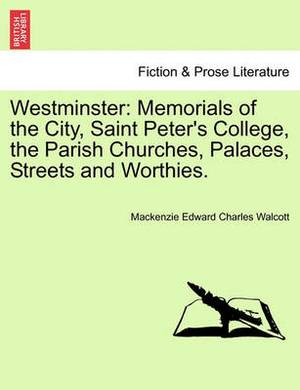 Westminster: Memorials of the City, Saint Peter's College, the Parish Churches, Palaces, Streets and Worthies.
