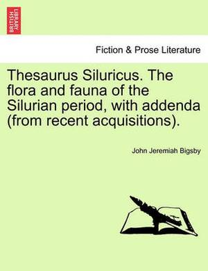 Thesaurus Siluricus. the Flora and Fauna of the Silurian Period, with Addenda (from Recent Acquisitions).