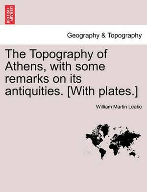 The Topography of Athens, with Some Remarks on Its Antiquities. [With Plates.]