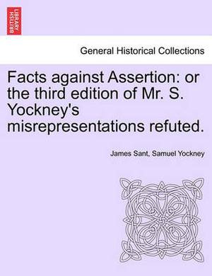 Facts Against Assertion: Or the Third Edition of Mr. S. Yockney's Misrepresentations Refuted.