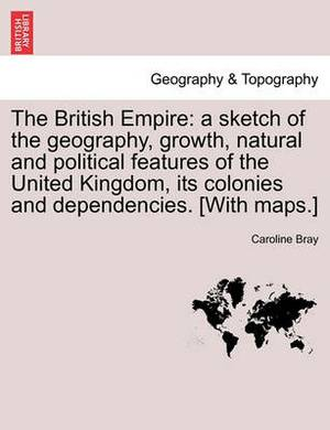 The British Empire: A Sketch of the Geography, Growth, Natural and Political Features of the United Kingdom, Its Colonies and Dependencies. [With Maps.]