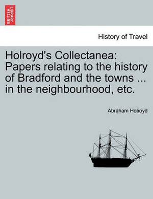 Holroyd's Collectanea: Papers Relating to the History of Bradford and the Towns ... in the Neighbourhood, Etc.