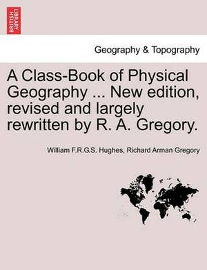 A Class-Book of Physical Geography ... New Edition, Revised and Largely Rewritten by R. A. Gregory.