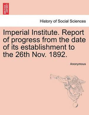 Imperial Institute. Report of Progress from the Date of Its Establishment to the 26th Nov. 1892.