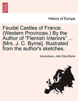 Feudal Castles of France. (Western Provinces.) by the Author of  Flemish Interiors  ... [Mrs. J. C. Byrne]. Illustrated from the Author's Sketches.