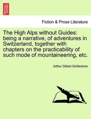 The High Alps Without Guides: Being a Narrative, of Adventures in Switzerland, Together with Chapters on the Practicability of Such Mode of Mountaineering, Etc.