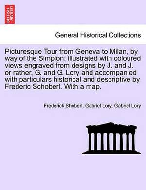 Picturesque Tour from Geneva to Milan, by Way of the Simplon: Illustrated with Coloured Views Engraved from Designs by J. and J. or Rather, G. and G. Lory and Accompanied with Particulars Historical and Descriptive by Frederic Schoberl. with a Map.