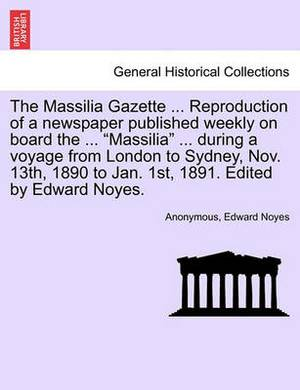 The Massilia Gazette ... Reproduction of a Newspaper Published Weekly on Board the ... Massilia ... During a Voyage from London to Sydney, Nov. 13th, 1890 to Jan. 1st, 1891. Edited by Edward Noyes.