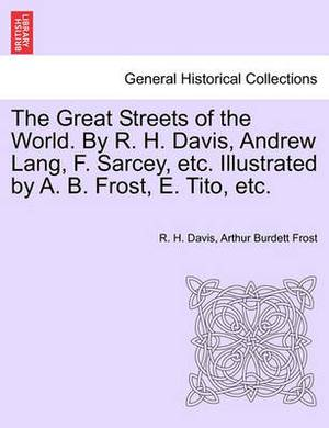 The Great Streets of the World. by R. H. Davis, Andrew Lang, F. Sarcey, Etc. Illustrated by A. B. Frost, E. Tito, Etc.