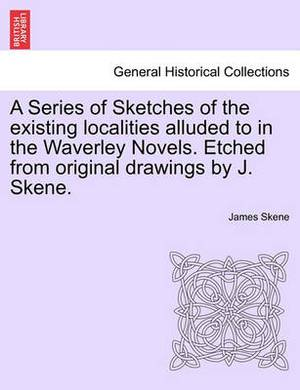 A Series of Sketches of the Existing Localities Alluded to in the Waverley Novels. Etched from Original Drawings by J. Skene.
