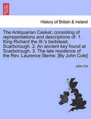 The Antiquarian Casket; Consisting of Representations and Descriptions of: 1. King Richard the III.'s Bedstead, Scarborough. 2. an Ancient Key Found at Scarborough. 3. the Late Residence of the REV. Laurence Sterne. [By John Cole]