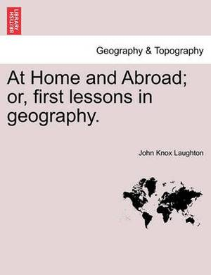 At Home and Abroad; Or, First Lessons in Geography.