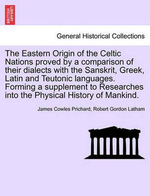 The Eastern Origin of the Celtic Nations Proved by a Comparison of Their Dialects with the Sanskrit, Greek, Latin and Teutonic Languages. Forming a Supplement to Researches Into the Physical History of Mankind.