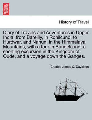 Diary of Travels and Adventures in Upper India, from Bareilly, in Rohilcund, to Hurdwar, and Nahun, in the Himmalaya Mountains, with a Tour in Bundelcund, a Sporting Excursion in the Kingdom of Oude, and a Voyage Down the Ganges.