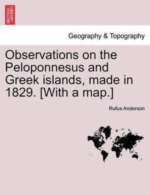 Observations on the Peloponnesus and Greek Islands, Made in 1829. [With a Map.]