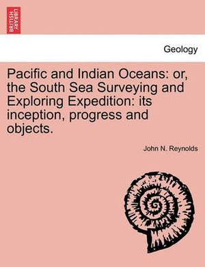 Pacific and Indian Oceans: Or, the South Sea Surveying and Exploring Expedition: Its Inception, Progress and Objects.