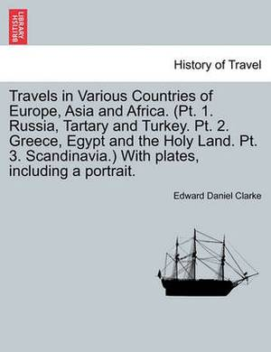 Travels in Various Countries of Europe, Asia and Africa. (PT. 1. Russia, Tartary and Turkey. PT. 2. Greece, Egypt and the Holy Land. PT. 3. Scandinavia.) with Plates, Including a Portrait.