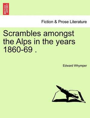 Scrambles Amongst the Alps in the Years 1860-69 .