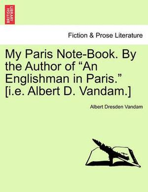 My Paris Note-Book. by the Author of  An Englishman in Paris.  [I.E. Albert D. Vandam.]