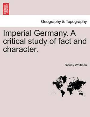 Imperial Germany. a Critical Study of Fact and Character.