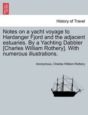 Notes on a Yacht Voyage to Hardanger Fjord and the Adjacent Estuaries. by a Yachting Dabbler [Charles William Rothery]. with Numerous Illustrations.