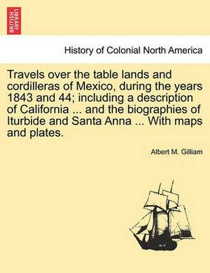 Travels Over the Table Lands and Cordilleras of Mexico, During the Years 1843 and 44; Including a Description of California ... and the Biographies of Iturbide and Santa Anna ... with Maps and Plates.