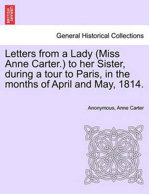 Letters from a Lady (Miss Anne Carter.) to Her Sister, During a Tour to Paris, in the Months of April and May, 1814.