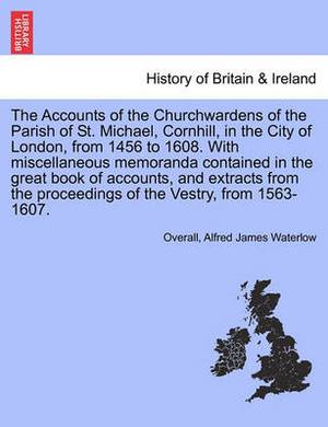 The Accounts of the Churchwardens of the Parish of St. Michael, Cornhill, in the City of London, from 1456 to 1608. with Miscellaneous Memoranda Contained in the Great Book of Accounts, and Extracts from the Proceedings of the Vestry, from 1563-1607.
