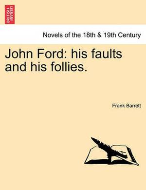 John Ford: His Faults and His Follies. Vol. I.