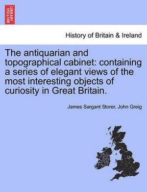 The Antiquarian and Topographical Cabinet: Containing a Series of Elegant Views of the Most Interesting Objects of Curiosity in Great Britain.