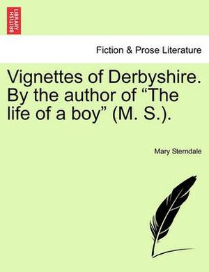 Vignettes of Derbyshire. by the Author of  The Life of a Boy  (M. S.).