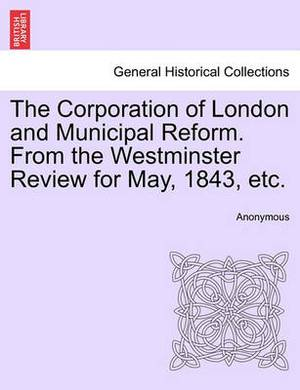 The Corporation of London and Municipal Reform. from the Westminster Review for May, 1843, Etc.