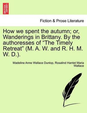 How We Spent the Autumn; Or, Wanderings in Brittany. by the Authoresses of the Timely Retreat (M. A. W. and R. H. M. W. D.).