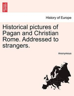 Historical Pictures of Pagan and Christian Rome. Addressed to Strangers.