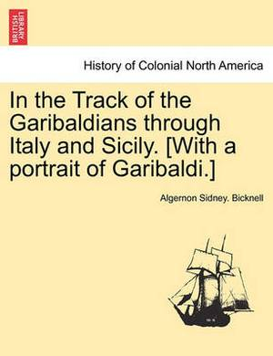 In the Track of the Garibaldians Through Italy and Sicily. [With a Portrait of Garibaldi.]