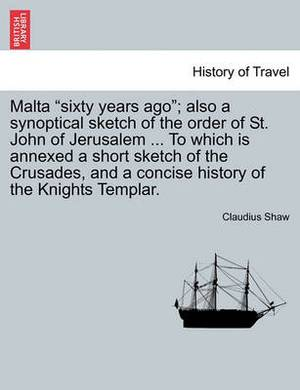 Malta Sixty Years Ago; Also a Synoptical Sketch of the Order of St. John of Jerusalem ... to Which Is Annexed a Short Sketch of the Crusades, and a Concise History of the Knights Templar.