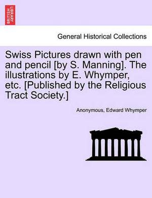 Swiss Pictures Drawn with Pen and Pencil [By S. Manning]. the Illustrations by E. Whymper, Etc. [Published by the Religious Tract Society.]