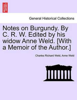 Notes on Burgundy. by C. R. W. Edited by His Widow Anne Weld. [With a Memoir of the Author.]