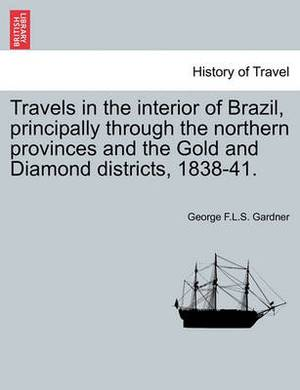 Travels in the Interior of Brazil, Principally Through the Northern Provinces and the Gold and Diamond Districts, 1838-41.