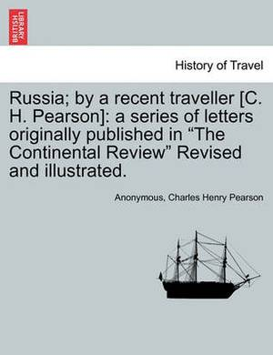 Russia; By a Recent Traveller [C. H. Pearson]: A Series of Letters Originally Published in  The Continental Review  Revised and Illustrated.