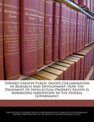 Toward Greater Public-Private Collaboration in Research and Development: How the Treatment of Intellectual Property Rights Is Minimizing Innovation in the Federal Government