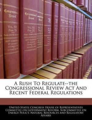 A Rush to Regulate--The Congressional Review ACT and Recent Federal Regulations