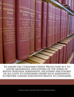 To Amend the Consumer Credit Protection ACT to Assure Meaningful Disclosures of the Terms of Rental-Purchase Agreements, Including Disclosures of All Costs to Consumers Under Such Agreements, to Provide Certain Substantive Rights to Consumers.