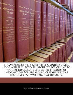 To Amend Section 552 of Title 5, United States Code, and the National Security Act of 1947 to Require Disclosure Under the Freedom of Information ACT Regarding Certain Persons, Disclose Nazi War Criminal Records.