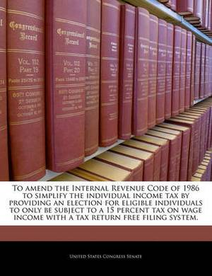 To Amend the Internal Revenue Code of 1986 to Simplify the Individual Income Tax by Providing an Election for Eligible Individuals to Only Be Subject to a 15 Percent Tax on Wage Income with a Tax Return Free Filing System.