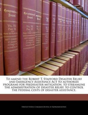 To Amend the Robert T. Stafford Disaster Relief and Emergency Assistance ACT to Authorize Programs for Predisaster Mitigation, to Streamline the Administration of Disaster Relief, to Control the Federal Costs of Disaster Assistance.