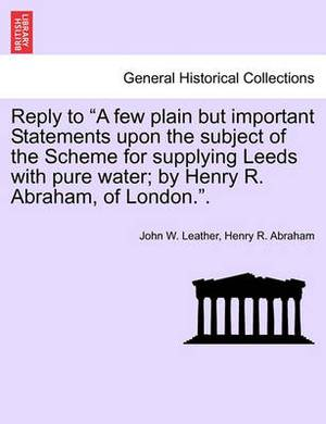 Reply to  A Few Plain But Important Statements Upon the Subject of the Scheme for Supplying Leeds with Pure Water; By Henry R. Abraham, of London..