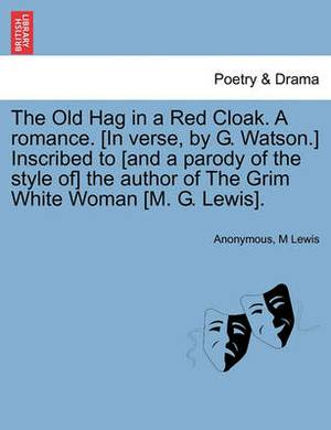 The Old Hag in a Red Cloak. a Romance. [In Verse, by G. Watson.] Inscribed to [And a Parody of the Style Of] the Author of the Grim White Woman [M. G. Lewis].
