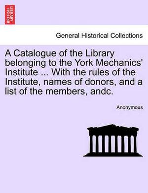 A Catalogue of the Library Belonging to the York Mechanics' Institute ... with the Rules of the Institute, Names of Donors, and a List of the Members, Andc.